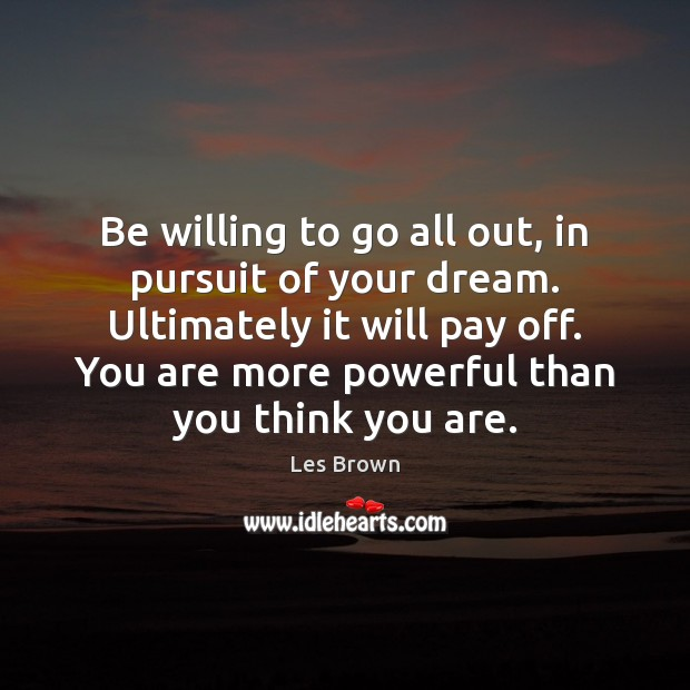 Be willing to go all out, in pursuit of your dream. Ultimately Les Brown Picture Quote