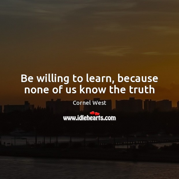 Image, Be willing to learn, because none of us know the truth