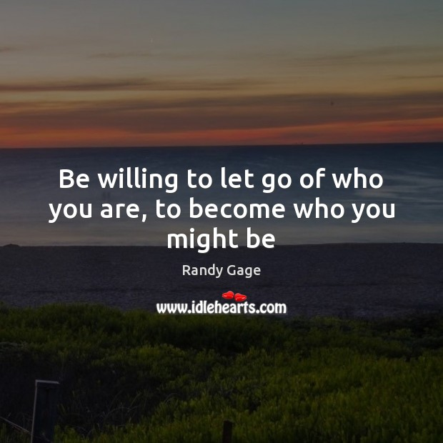 Be willing to let go of who you are, to become who you might be Let Go Quotes Image