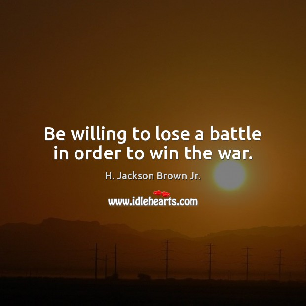 Be willing to lose a battle in order to win the war. H. Jackson Brown Jr. Picture Quote