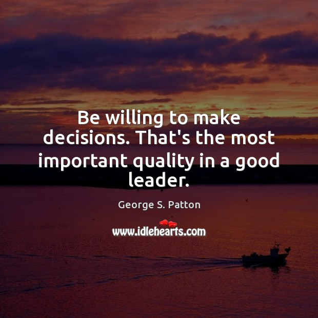 Be willing to make decisions. That's the most important quality in a good leader. Image