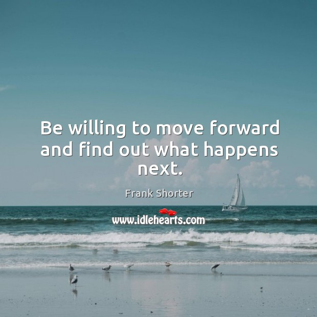 Be willing to move forward and find out what happens next. Image