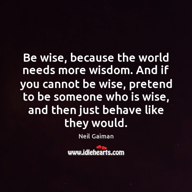 Be wise, because the world needs more wisdom. And if you cannot Image