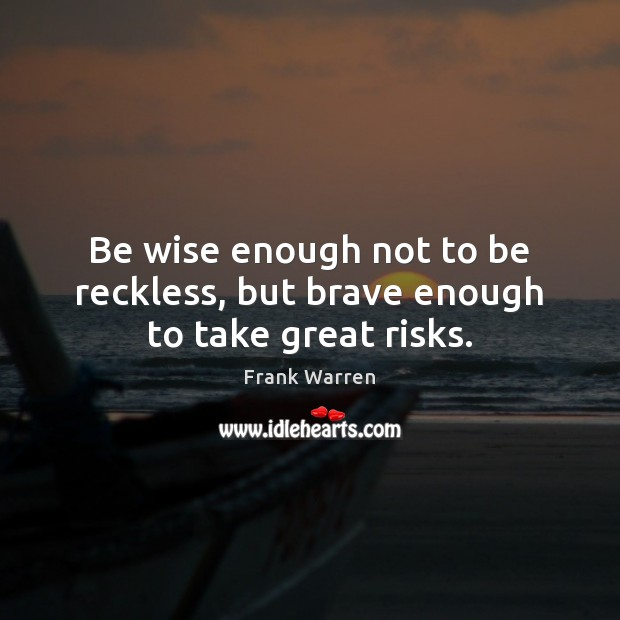 Be wise enough not to be reckless, but brave enough to take great risks. Image