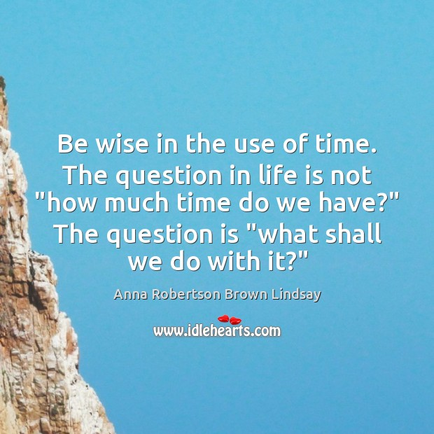 Image, Be wise in the use of time. The question in life is