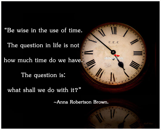 Be Wise In The Use Of Time…