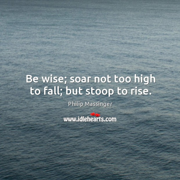 Be wise; soar not too high to fall; but stoop to rise. Image