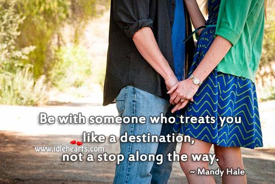 Be With Someone Who Treats You Like a Destination.