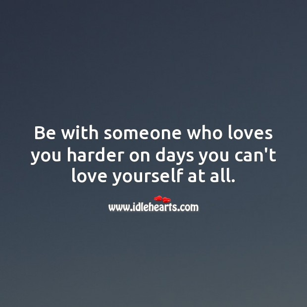Be with someone who loves you harder on days you can't love yourself at all. Love Yourself Quotes Image