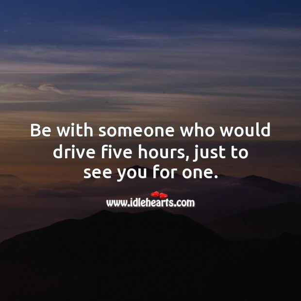Image, Be with someone who would drive five hours, just to see you for one.