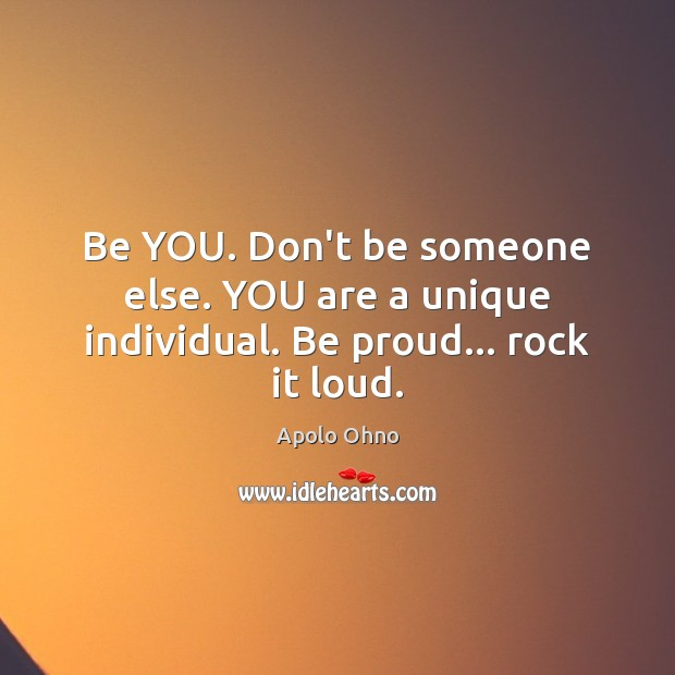 Be YOU. Don't be someone else. YOU are a unique individual. Be proud… rock it loud. Be You Quotes Image