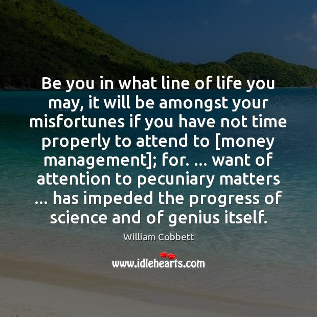 Be you in what line of life you may, it will be William Cobbett Picture Quote