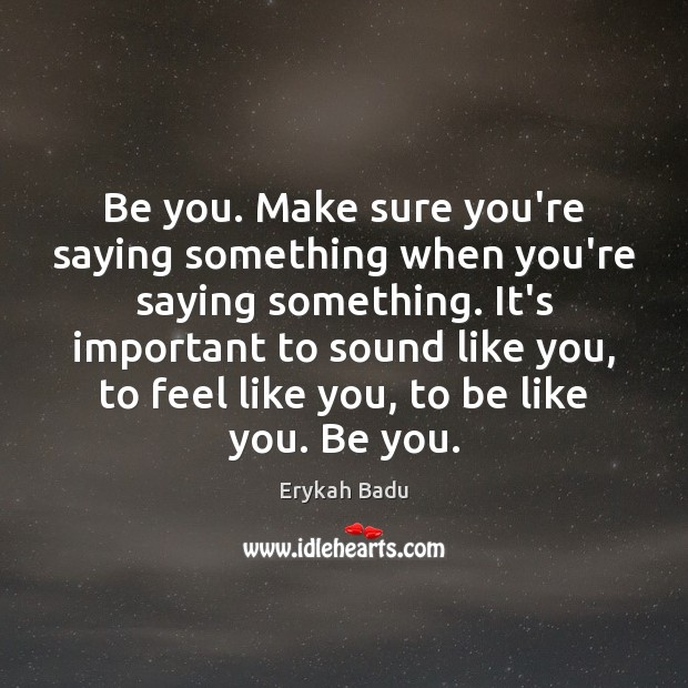 Be you. Make sure you're saying something when you're saying something. It's Erykah Badu Picture Quote