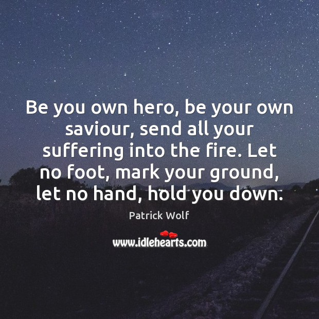 Be you own hero, be your own saviour, send all your suffering Be You Quotes Image