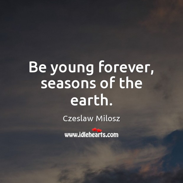 Be young forever, seasons of the earth. Czeslaw Milosz Picture Quote
