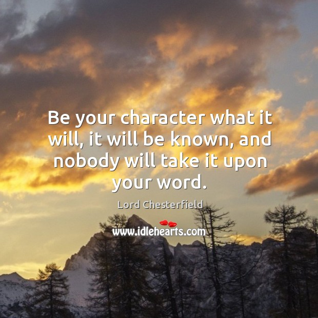 Be your character what it will, it will be known, and nobody will take it upon your word. Image