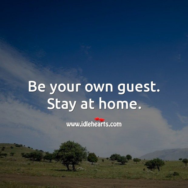 Be your own guest. Stay at home. Stay Safe Quotes Image