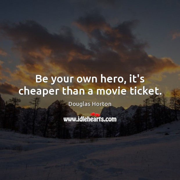 Image, Be your own hero, it's cheaper than a movie ticket.