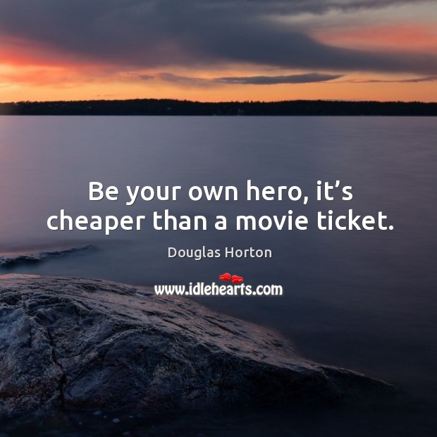 Be your own hero, it's cheaper than a movie ticket. Image