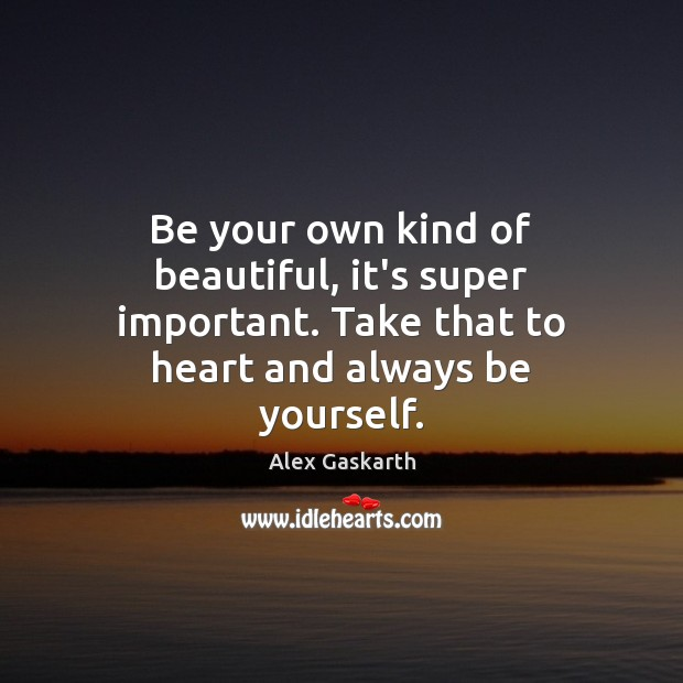 Image, Be your own kind of beautiful, it's super important. Take that to