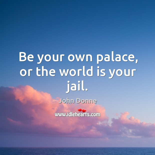 Be your own palace, or the world is your jail. Image