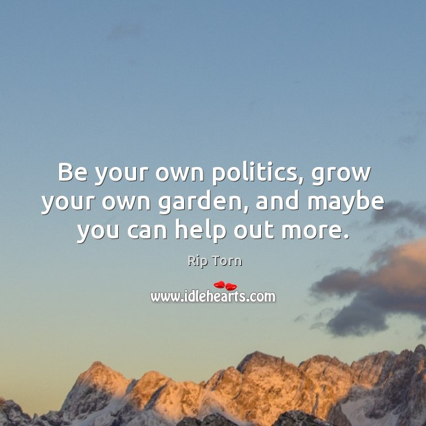 Be your own politics, grow your own garden, and maybe you can help out more. Image