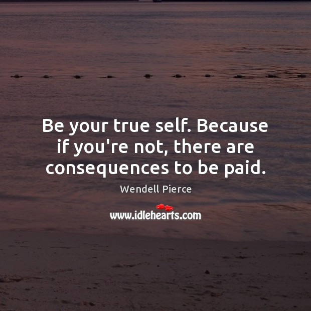 Be your true self. Because if you're not, there are consequences to be paid. Wendell Pierce Picture Quote