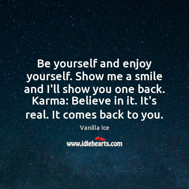 Image, Be yourself and enjoy yourself. Show me a smile and I'll show