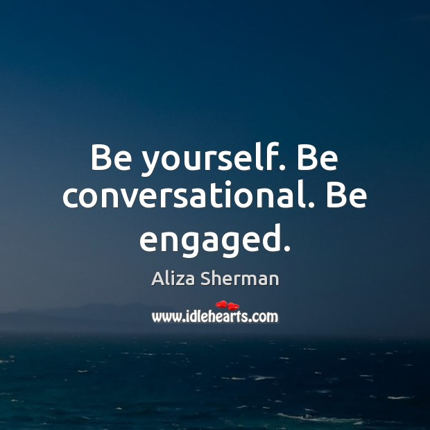 Image, Be yourself. Be conversational. Be engaged.