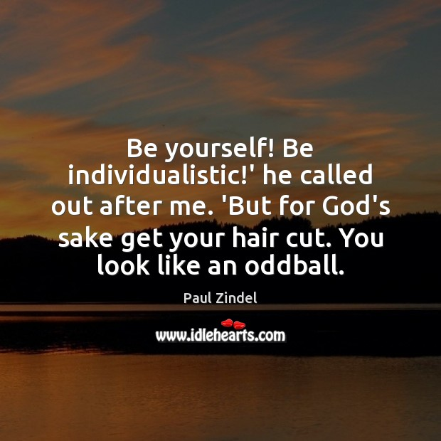 Be yourself! Be individualistic!' he called out after me. 'But for Image