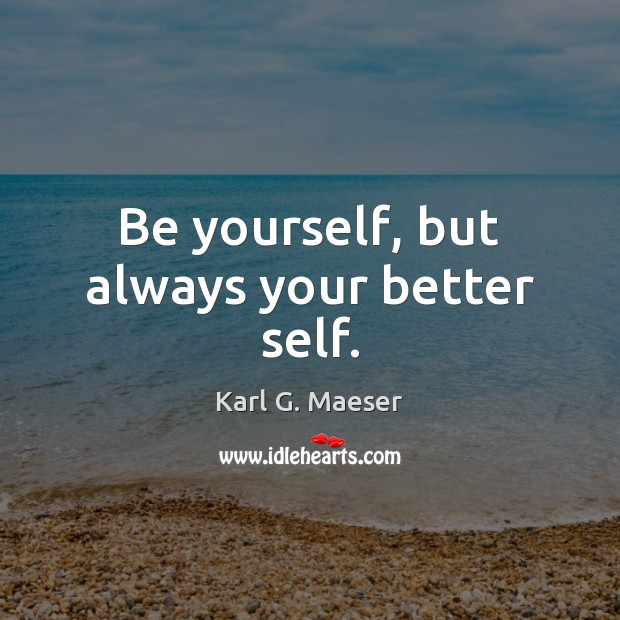 Image, Be yourself, but always your better self.