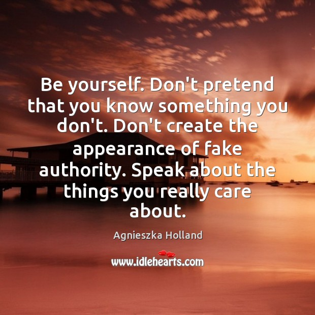 Image, Be yourself. Don't pretend that you know something you don't. Don't create