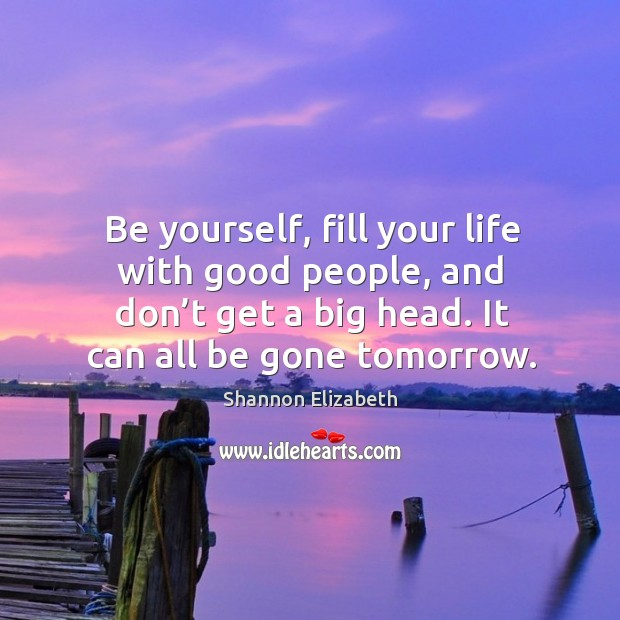 Be yourself, fill your life with good people, and don't get a big head. It can all be gone tomorrow. Shannon Elizabeth Picture Quote