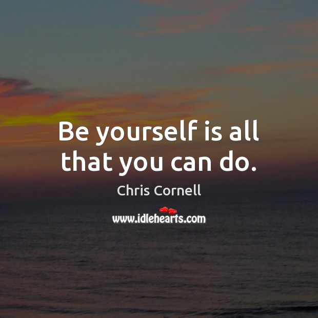 Be yourself is all that you can do. Chris Cornell Picture Quote