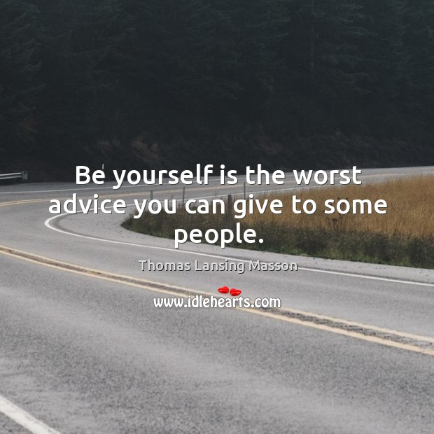 Be yourself is the worst advice you can give to some people. Image