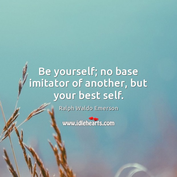 Image, Be yourself; no base imitator of another, but your best self.