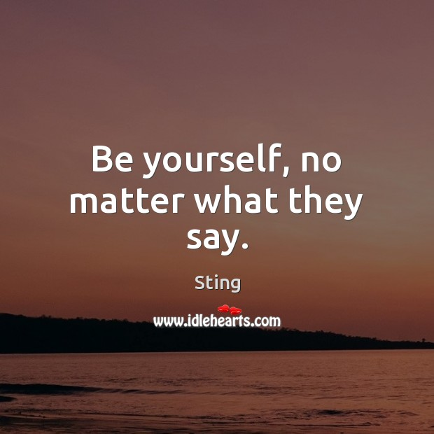 Be yourself, no matter what they say. Be Yourself Quotes Image