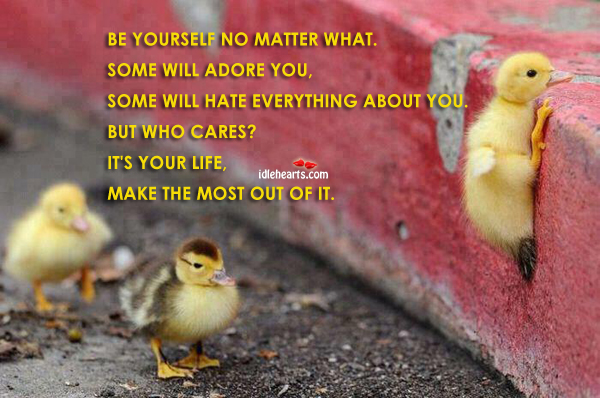 Be Yourself No Matter What. Some Will Adore…