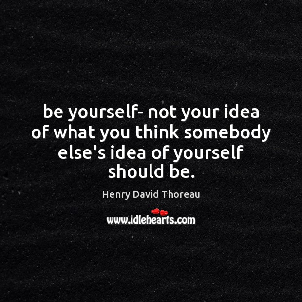 Be yourself- not your idea of what you think somebody else's idea of yourself should be. Be Yourself Quotes Image