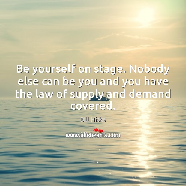 Image, Be yourself on stage. Nobody else can be you and you have