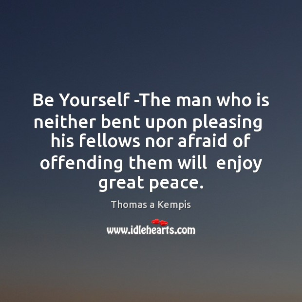 Thomas a Kempis Picture Quote image saying: Be Yourself -The man who is neither bent upon pleasing  his fellows