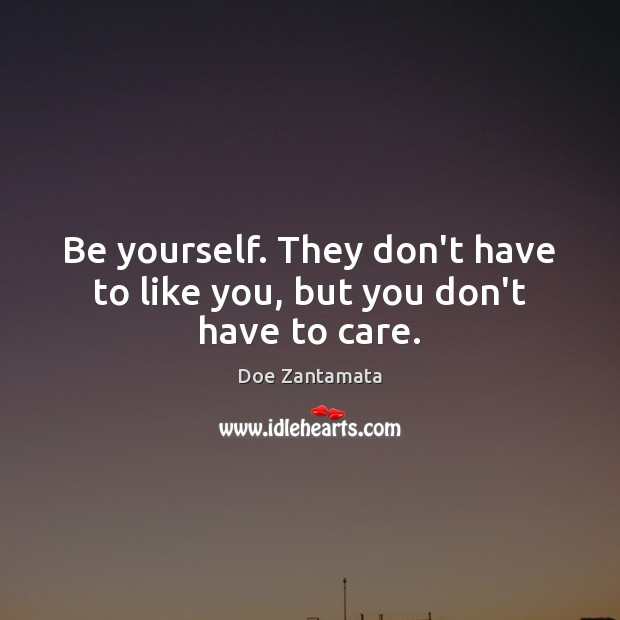 Image, Be yourself. They don't have to like you, but you don't have to care.