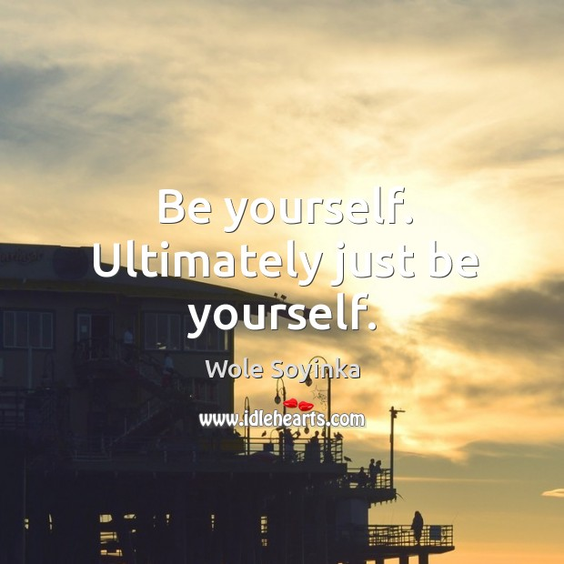 Be yourself. Ultimately just be yourself. Wole Soyinka Picture Quote