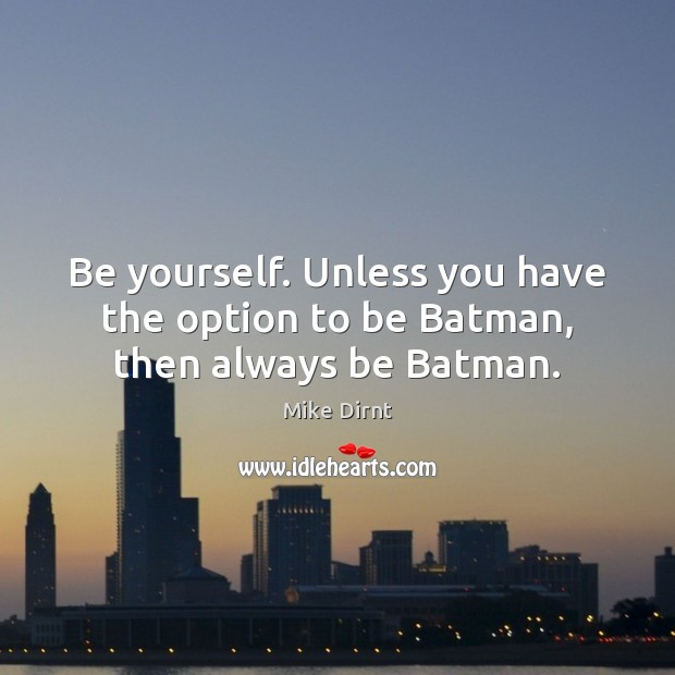Be yourself. Unless you have the option to be Batman, then always be Batman. Mike Dirnt Picture Quote