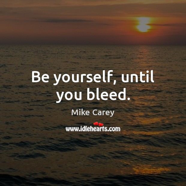 Be yourself, until you bleed. Be Yourself Quotes Image