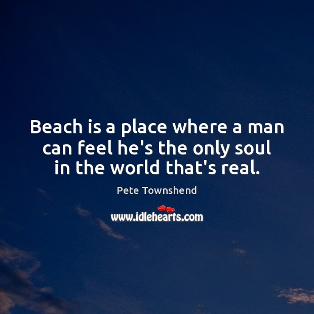 Beach is a place where a man can feel he's the only soul in the world that's real. Pete Townshend Picture Quote