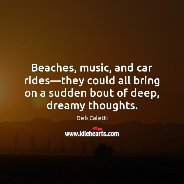 Beaches, music, and car rides—they could all bring on a sudden Deb Caletti Picture Quote