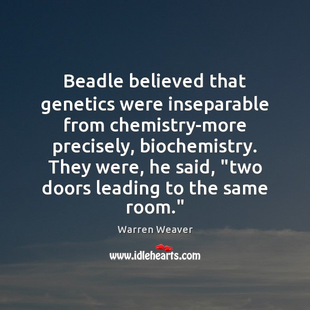 Beadle believed that genetics were inseparable from chemistry-more precisely, biochemistry. They were, Warren Weaver Picture Quote