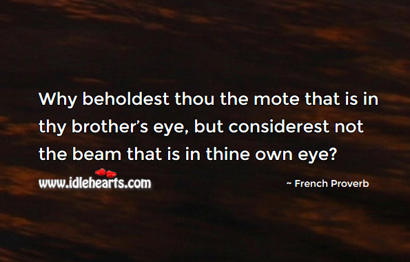 Image, Why beholdest thou the mote that is in thy brother's eye, but considerest not the beam that is in thine own eye?