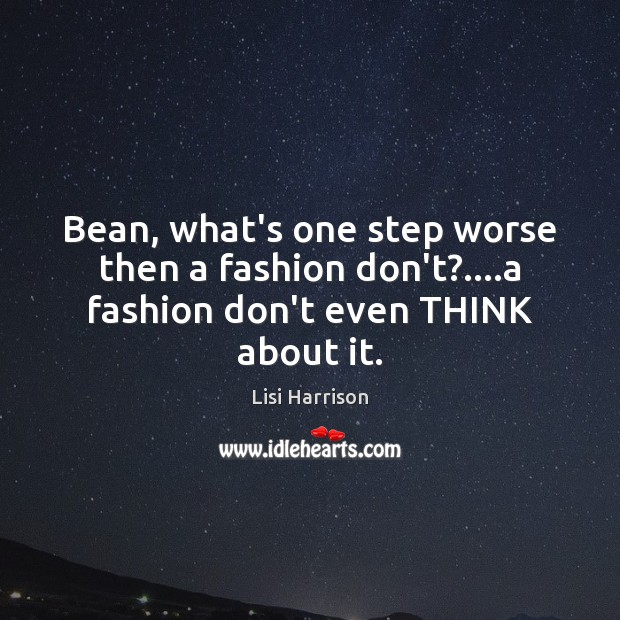 Bean, what's one step worse then a fashion don't?….a fashion don't even THINK about it. Image